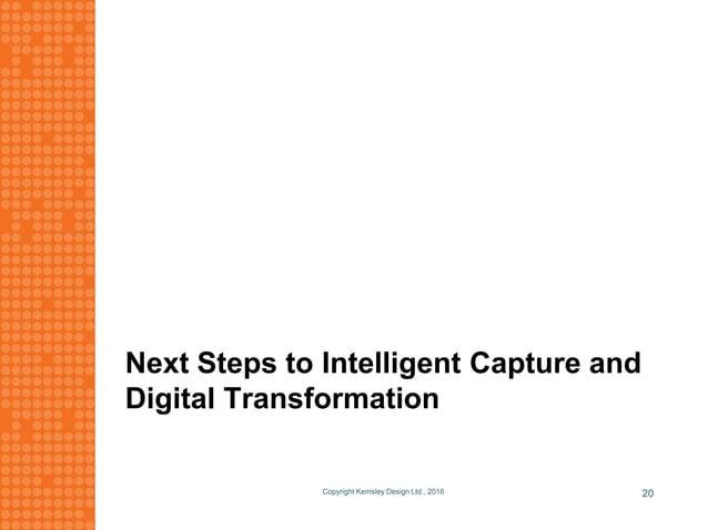 Next Steps to Intelligent Capture and Digital Transformation Copyright Kemsley Design Ltd., 2016 20