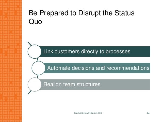 Be Prepared to Disrupt the Status Quo Link customers directly to processes Automate decisions and recommendations Realign ...
