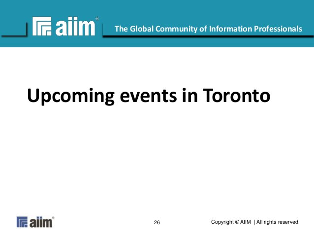Copyright © AIIM   All rights reserved.26 #AIIM The Global Community of Information Professionals Upcoming events in Toron...