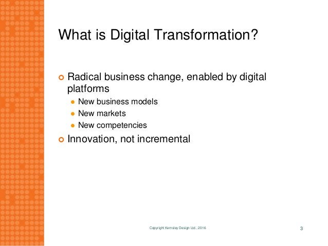 What is Digital Transformation?  Radical business change, enabled by digital platforms  New business models  New market...