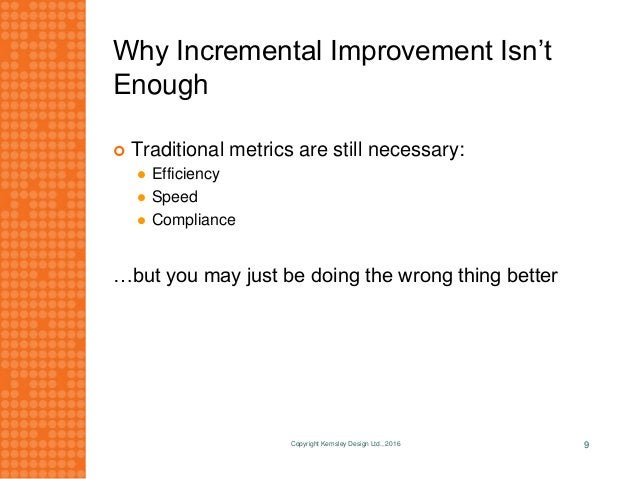 Why Incremental Improvement Isn't Enough  Traditional metrics are still necessary:  Efficiency  Speed  Compliance …but...