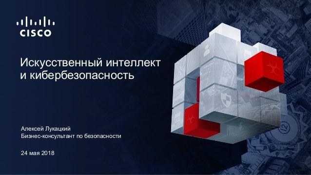 24 мая 2018 Бизнес-консультант по безопасности Искусственный интеллект и кибербезопасность Алексей Лукацкий