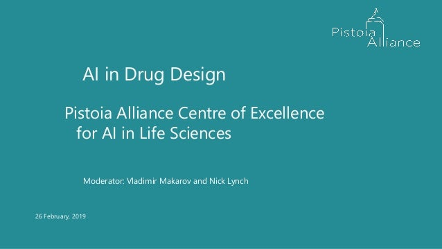 26 February, 2019 AI in Drug Design Pistoia Alliance Centre of Excellence for AI in Life Sciences Moderator: Vladimir Maka...