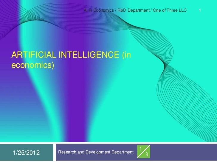 AI in Economics / R&D Department / One of Three LLC   1ARTIFICIAL INTELLIGENCE (ineconomics)1/25/2012   Research and Devel...