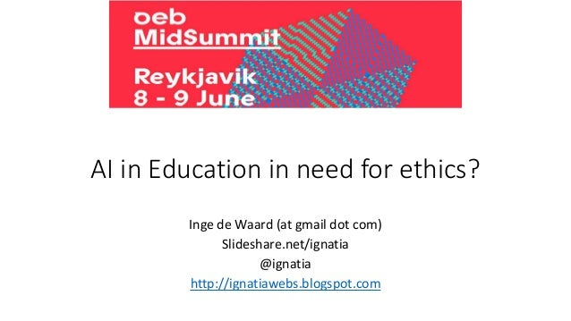 AI in Education in need for ethics? Inge de Waard (at gmail dot com) Slideshare.net/ignatia @ignatia http://ignatiawebs.bl...