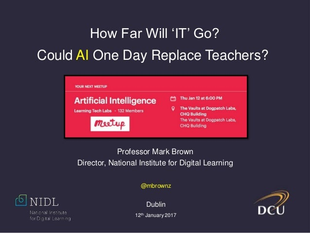 Professor Mark Brown Director, National Institute for Digital Learning How Far Will 'IT' Go? Could AI One Day Replace Teac...