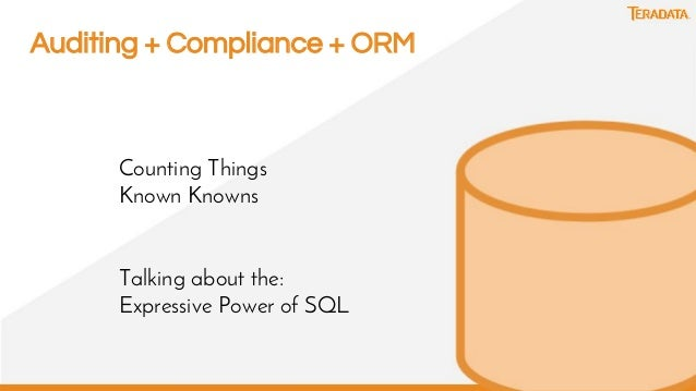 13 Auditing + Compliance + ORM Counting Things Known Knowns Talking about the: Expressive Power of SQL