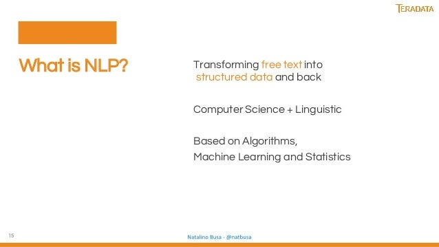 15 What is NLP? Transforming free text into structured data and back Computer Science + Linguistic Based on Algorithms, Ma...