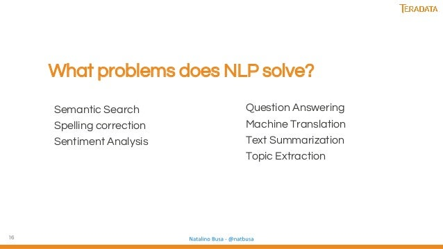 16 What problems does NLP solve? Question Answering Machine Translation Text Summarization Topic Extraction Semantic Searc...