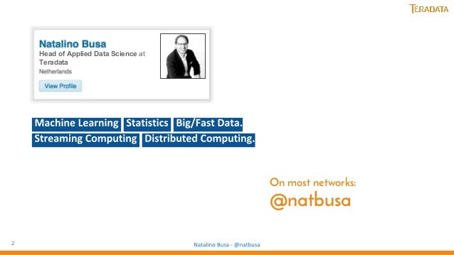 2 Head of Applied Data Science at Teradata On most networks: @natbusa