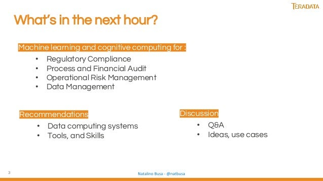 3 What's in the next hour? Machine learning and cognitive computing for : • Regulatory Compliance • Process and Financial ...