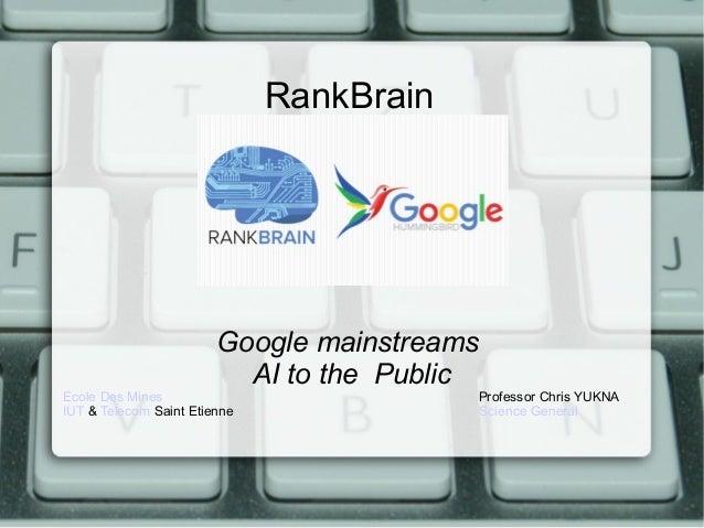 RankBrain Google mainstreams AI to the Public Ecole Des Mines Professor Chris YUKNA IUT & Telecom Saint Etienne Science Ge...