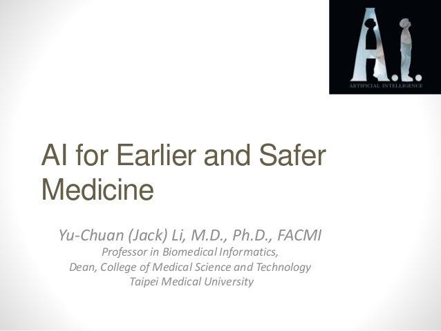 AI for Earlier and Safer Medicine Yu-Chuan (Jack) Li, M.D., Ph.D., FACMI Professor in Biomedical Informatics, Dean, Colleg...
