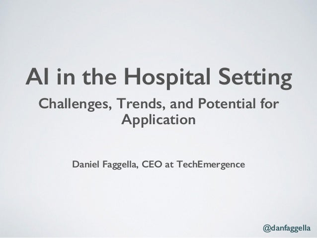Challenges, Trends, and Potential for Application! ! ! ! Daniel Faggella, CEO at TechEmergence! AI in the Hospital Setting...