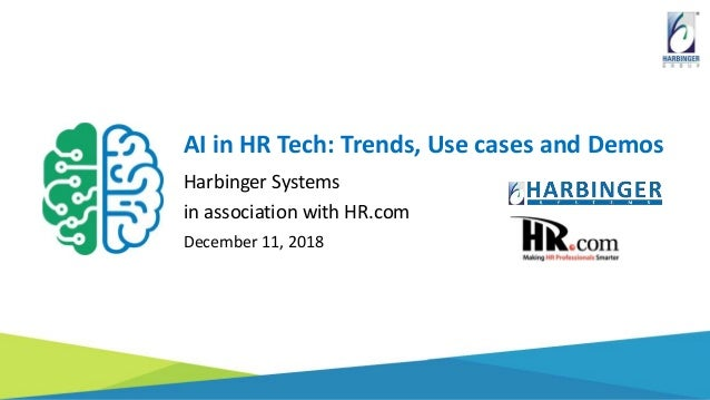 AI in HR Tech: Trends, Use cases and Demos Harbinger Systems in association with HR.com December 11, 2018