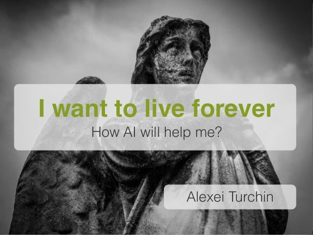 Alexei Turchin I want to live forever