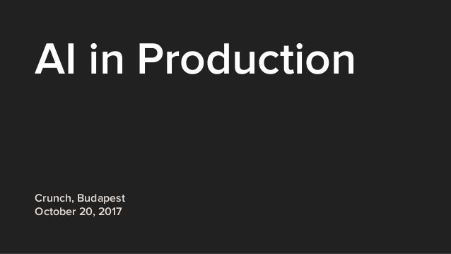 AI in Production Crunch, Budapest October 20, 2017