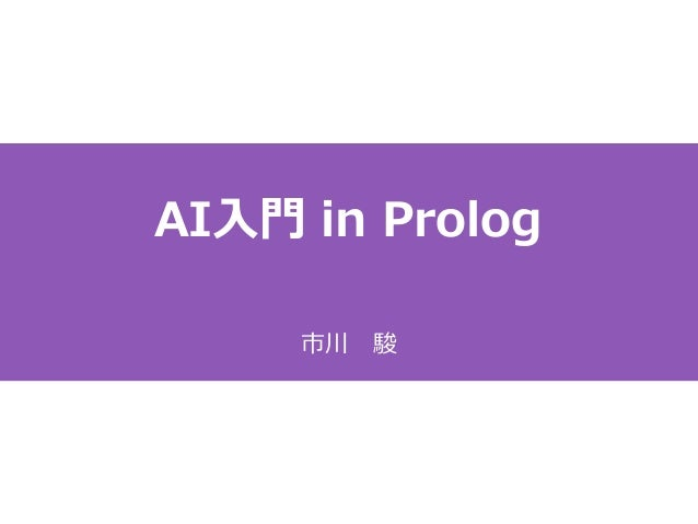 AI入門 in Prolog 市川 駿