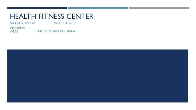 Interior Design Project For Class HEALTH FITNESS CENTER NICOLE STEBNITZ MAY 18TH 2016 INTA201 P01 W5A2 FACULTY MARY KERDASHA