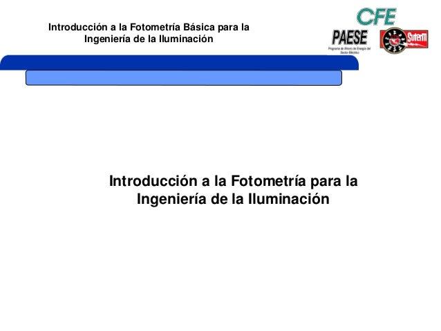 Introducción a la Fotometría Básica para la Ingeniería de la Iluminación Introducción a la Fotometría para la Ingeniería d...