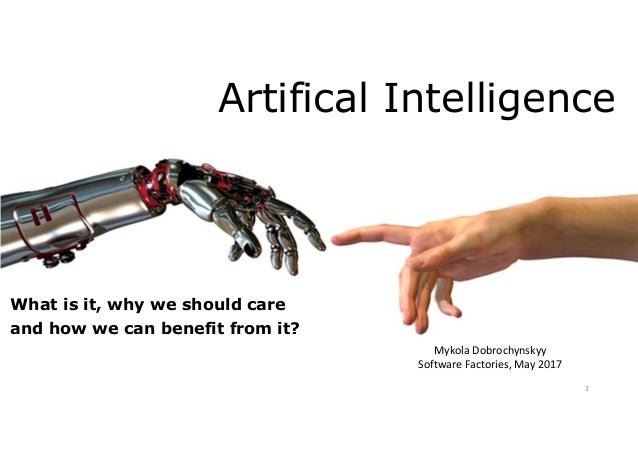 Artifical Intelligence What is it, why we should care and how we can benefit from it? Mykola Dobrochynskyy Software Factor...