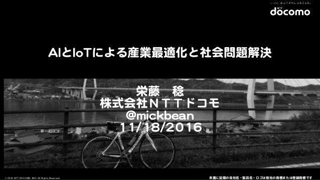 © 2016 NTT DOCOMO, INC. All Rights Reserved. 栄藤 稔   株式会社NTTドコモ   @@mmiicckkbbeeaann   1111//1188//22001166 本書に記載の会社名・製品名・ロ...