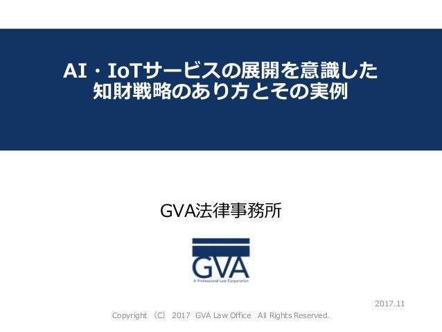 GVA法律事務所 ~教育系ベンチャー企業が知っておくべき法律問題~ AI・IoTサービスの展開を意識した 知財戦略のあり方とその実例 2017.11 Copyright (C) 2017 GVA Law Office All Rights Re...