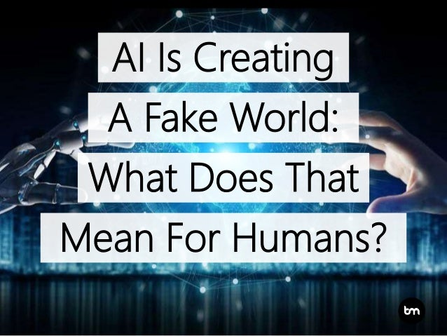 AI Is Creating A Fake World: What Does That Mean For Humans?