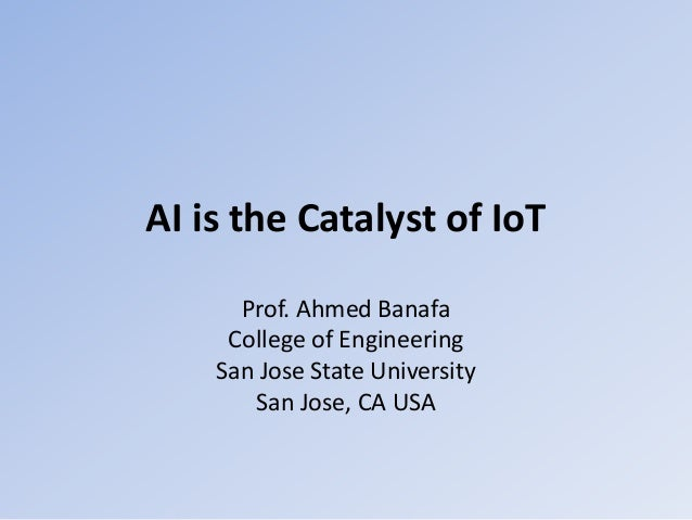AI is the Catalyst of IoT Prof. Ahmed Banafa College of Engineering San Jose State University San Jose, CA USA