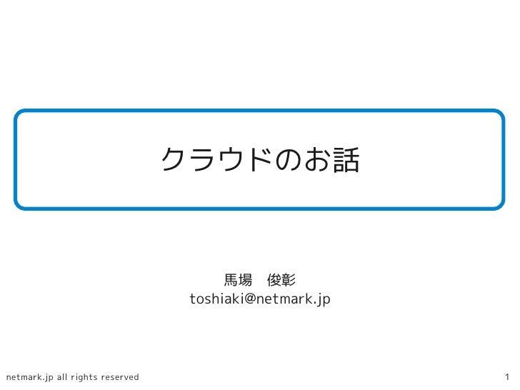 クラウドのお話                                          馬場 俊彰                                   toshiaki@netmark.jp     netmark.j...