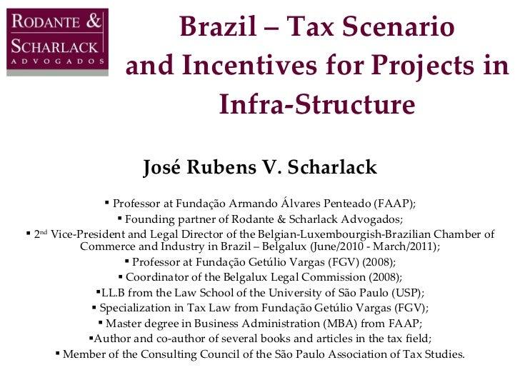 Brazil – Tax Scenario and Incentives for Projects in Infra-Structure <ul><li>José Rubens V. Scharlack </li></ul><ul><li>Pr...