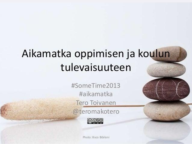 Aikamatka oppimisen ja kouluntulevaisuuteen#SomeTime2013#aikamatkaTero Toivanen@teromakoteroPhoto: Xisco Bibiloni