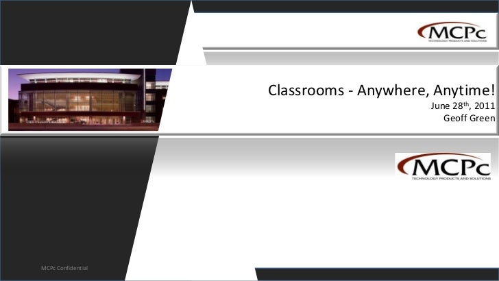 Classrooms - Anywhere, Anytime!June 28th, 2011Geoff Green<br />MCPc Confidential<br />
