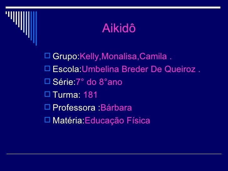Aikidô <ul><li>Grupo: Kelly,Monalisa,Camila . </li></ul><ul><li>Escola: Umbelina Breder De Queiroz . </li></ul><ul><li>Sér...
