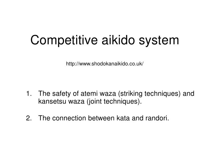 Competitive aikido system <br />http://www.shodokanaikido.co.uk/<br />The safety of atemi waza (striking techniques) and k...