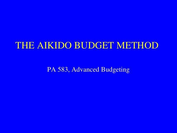THE AIKIDO BUDGET METHOD<br />PA 583, Advanced Budgeting<br />
