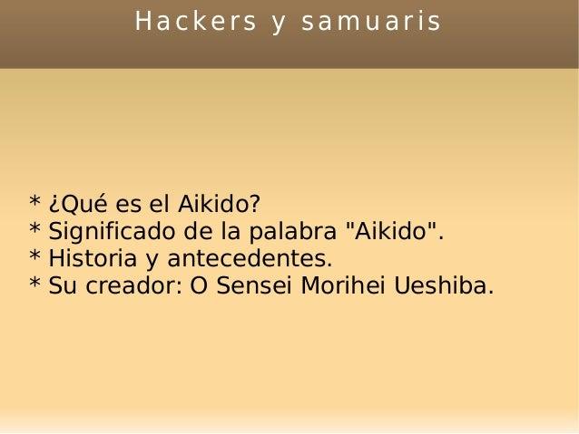 """Hackers y samuaris * ¿Qué es el Aikido? * Significado de la palabra """"Aikido"""". * Historia y antecedentes. * Su creador: O S..."""