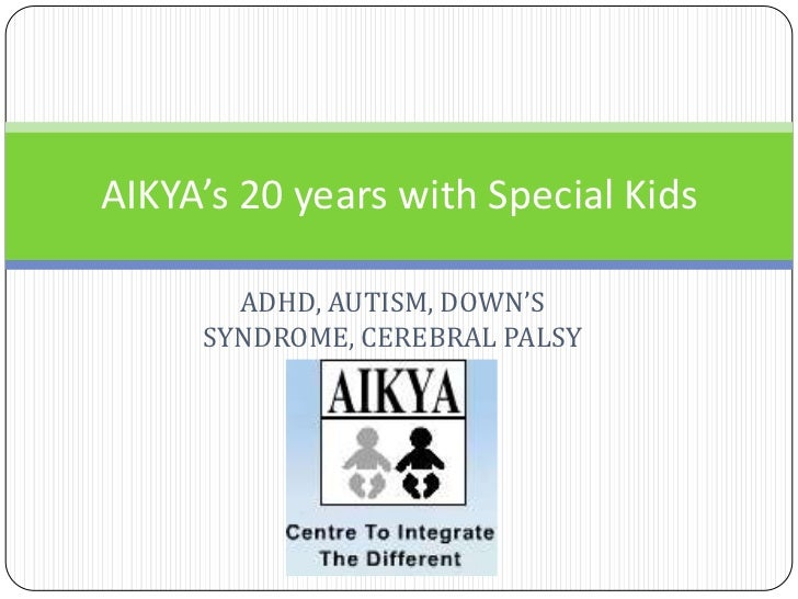 AIKYA's 20 years with Special Kids       ADHD, AUTISM, DOWN'S     SYNDROME, CEREBRAL PALSY