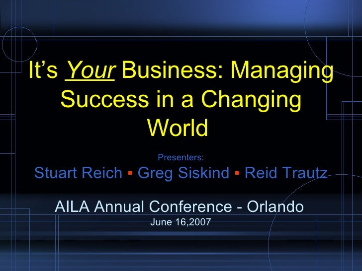 AILA Annual Conference - Orlando  June 16,2007 It's  Your  Business: Managing Success in a Changing World  Presenters: Stu...