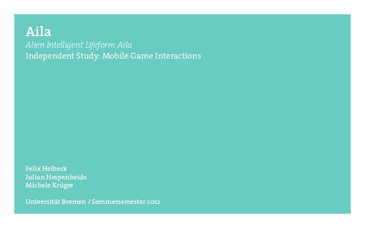 AilaAlien Intelligent Lifeform AilaIndependent Study: Mobile Game InteractionsFelix HeibeckJulian HespenheideMichele Krüge...