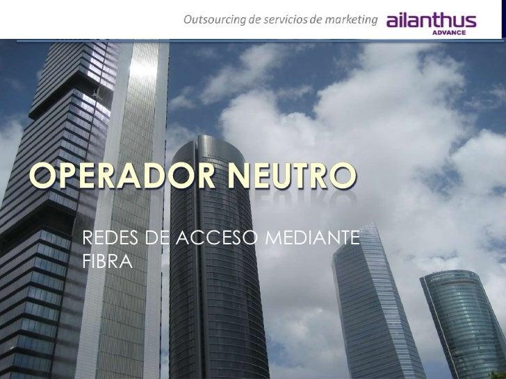 REDES DE ACCESO MEDIANTE FIBRA<br />Operadorneutro<br />