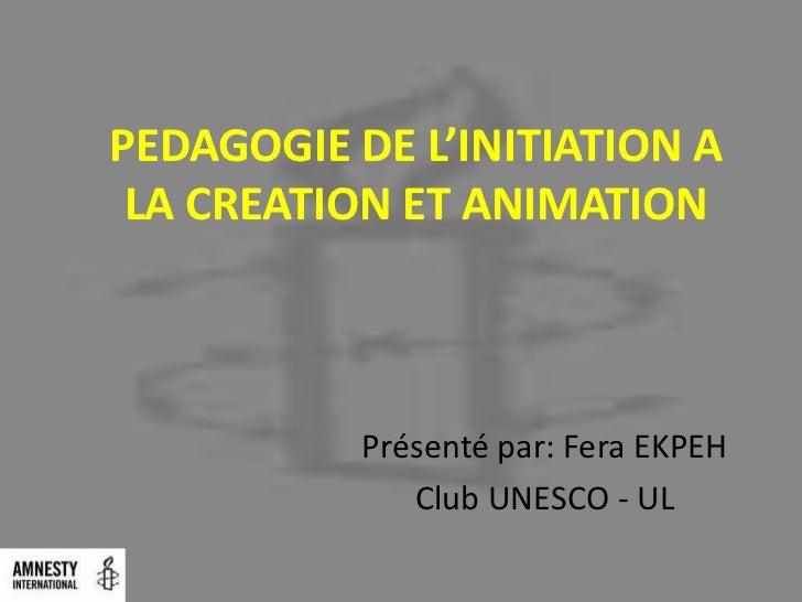 PEDAGOGIE DE L'INITIATION A LA CREATION ET ANIMATION           Présenté par: Fera EKPEH              Club UNESCO - UL