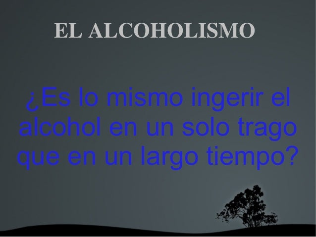 ELALCOHOLISMO ¿Es lo mismo ingerir el alcohol en un solo trago que en un largo tiempo?