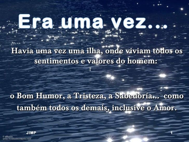 Havia uma vez uma ilha, onde viviam todos os     sentimentos e valores do homem:o Bom Humor, a Tristeza, a Sabedoría... co...