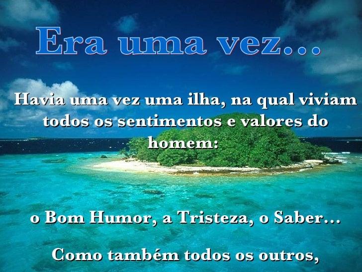 Havia uma vez uma ilha, na qual viviam todos os sentimentos e valores do homem:  o Bom Humor, a Tristeza, o Saber... Como ...