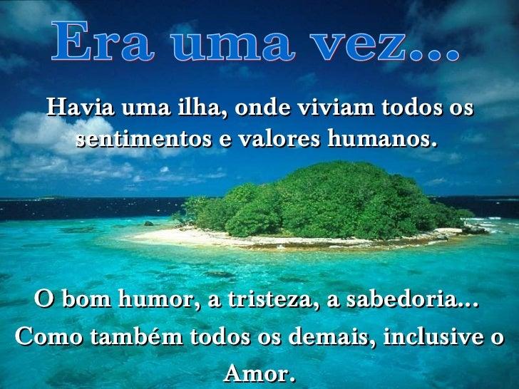 Era uma vez... Havia uma ilha, onde viviam todos os sentimentos e valores humanos.  O bom humor, a tristeza, a sabedoria.....