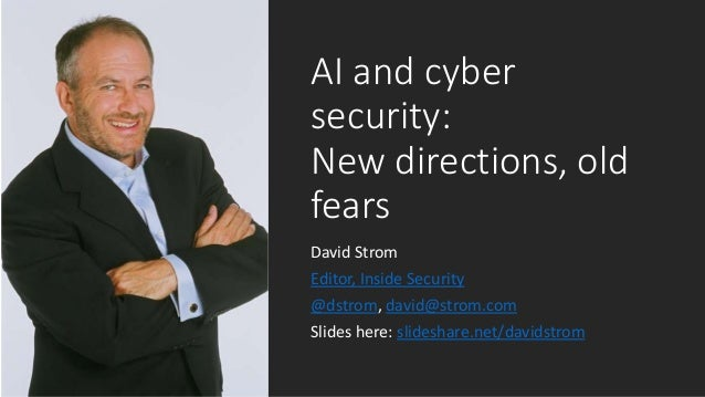 AI and cyber security: New directions, old fears David Strom Editor, Inside Security @dstrom, david@strom.com Slides here:...