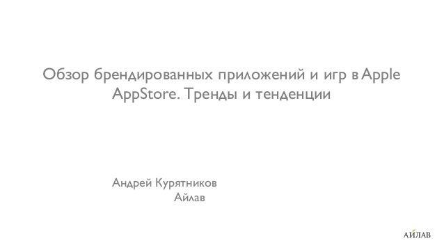 Обзор брендированных приложений и игр в Apple AppStore. Тренды и тенденции Андрей Курятников Айлав