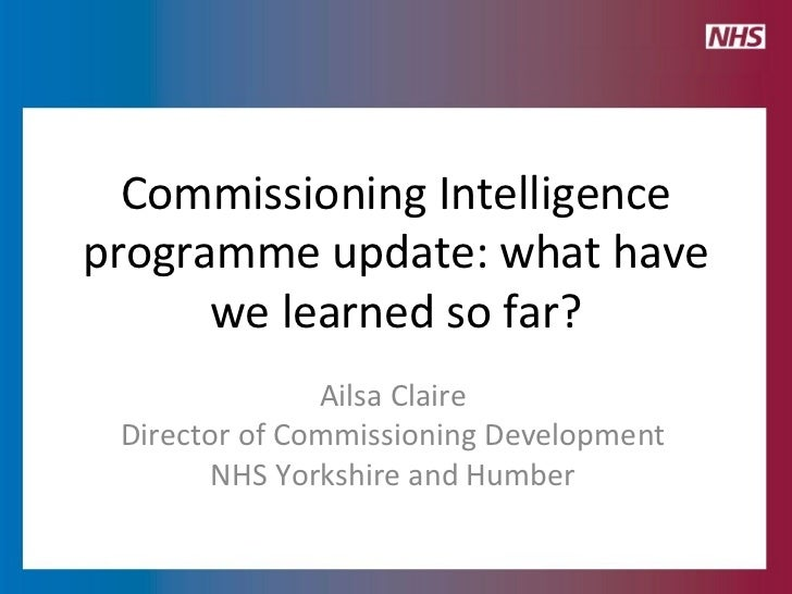 Commissioning Intelligence programme update: what have we learned so far? Ailsa Claire Director of Commissioning Developme...