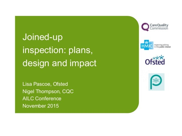 Joined-up inspection: plans, design and impact Lisa Pascoe, Ofsted Nigel Thompson, CQC AILC Conference November 2015